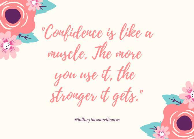Confidence is like a muscle. The more you use it, the stronger it gets.